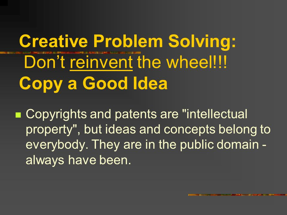 Creative Problem Solving: Don't reinvent the wheel!!.