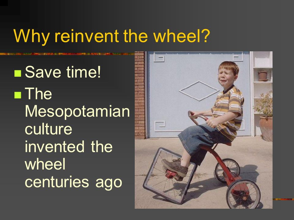 Why reinvent the wheel? Save time! The Mesopotamian culture invented the wheel centuries ago