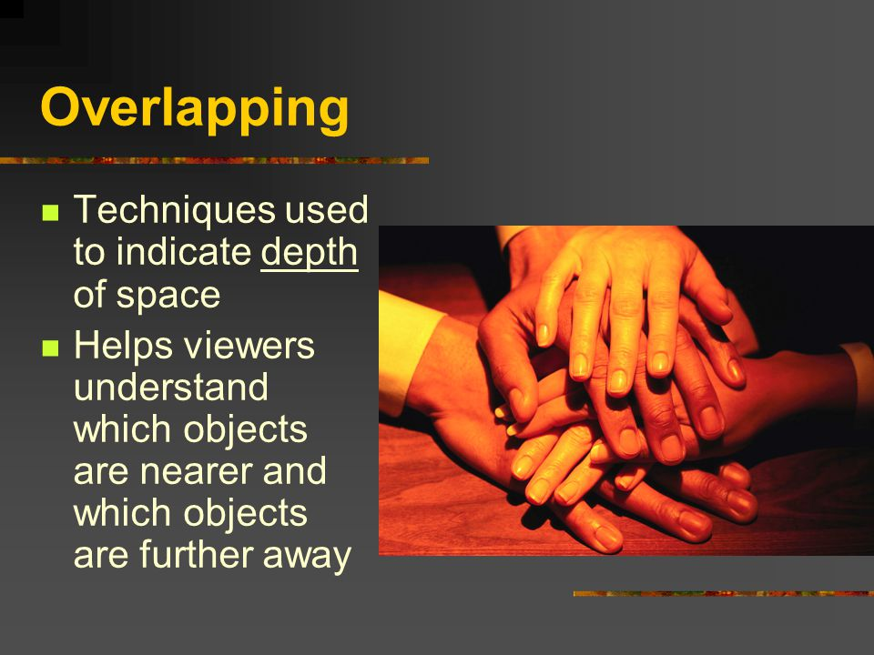 Overlapping Techniques used to indicate depth of space Helps viewers understand which objects are nearer and which objects are further away
