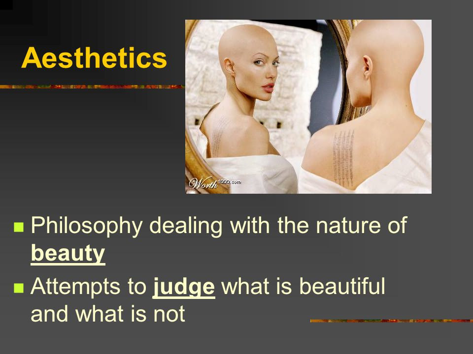 Aesthetics Philosophy dealing with the nature of beauty Attempts to judge what is beautiful and what is not