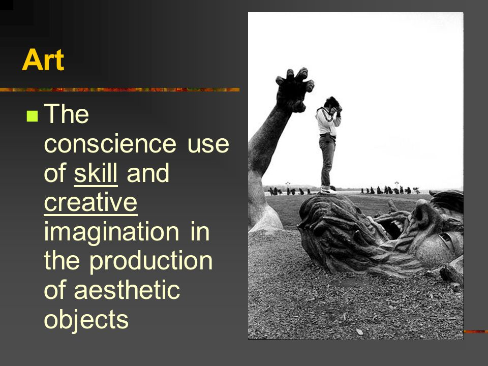 Art The conscience use of skill and creative imagination in the production of aesthetic objects