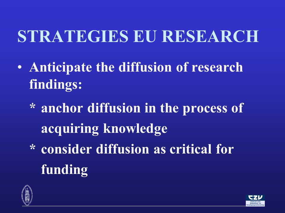 STRATEGIES EU RESEARCH Anticipate the diffusion of research findings: *anchor diffusion in the process of acquiring knowledge *consider diffusion as critical for funding