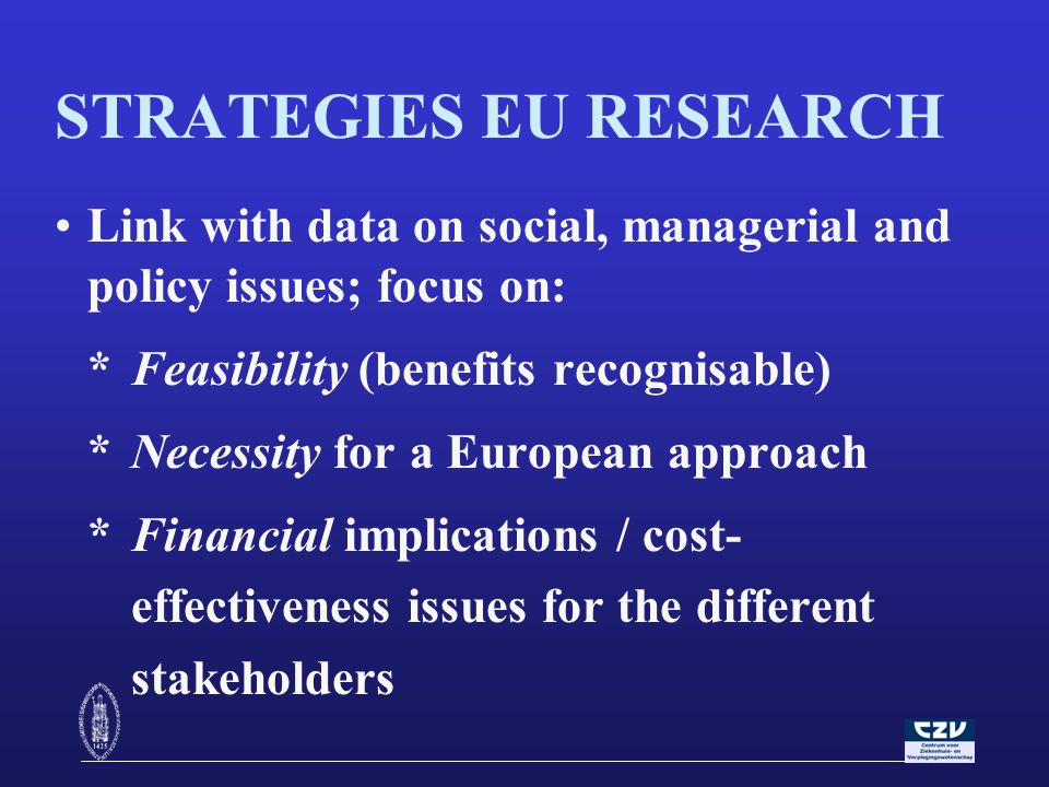 STRATEGIES EU RESEARCH Link with data on social, managerial and policy issues; focus on: * Feasibility (benefits recognisable) *Necessity for a European approach *Financial implications / cost- effectiveness issues for the different stakeholders