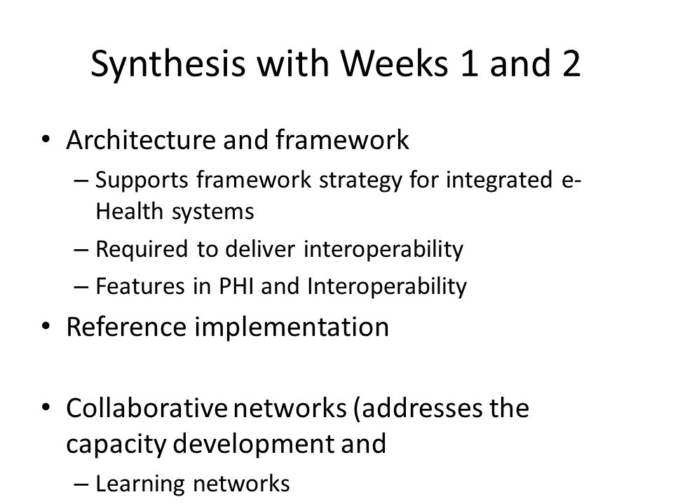 Synthesis with Weeks 1 and 2 Architecture and framework – Supports framework strategy for integrated e- Health systems – Required to deliver interoperability – Features in PHI and Interoperability Reference implementation Collaborative networks (addresses the capacity development and – Learning networks – E-learning