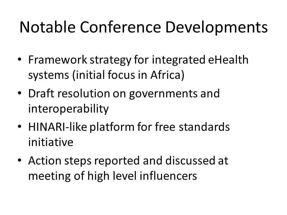 Notable Conference Developments Framework strategy for integrated eHealth systems (initial focus in Africa) Draft resolution on governments and interoperability HINARI-like platform for free standards initiative Action steps reported and discussed at meeting of high level influencers