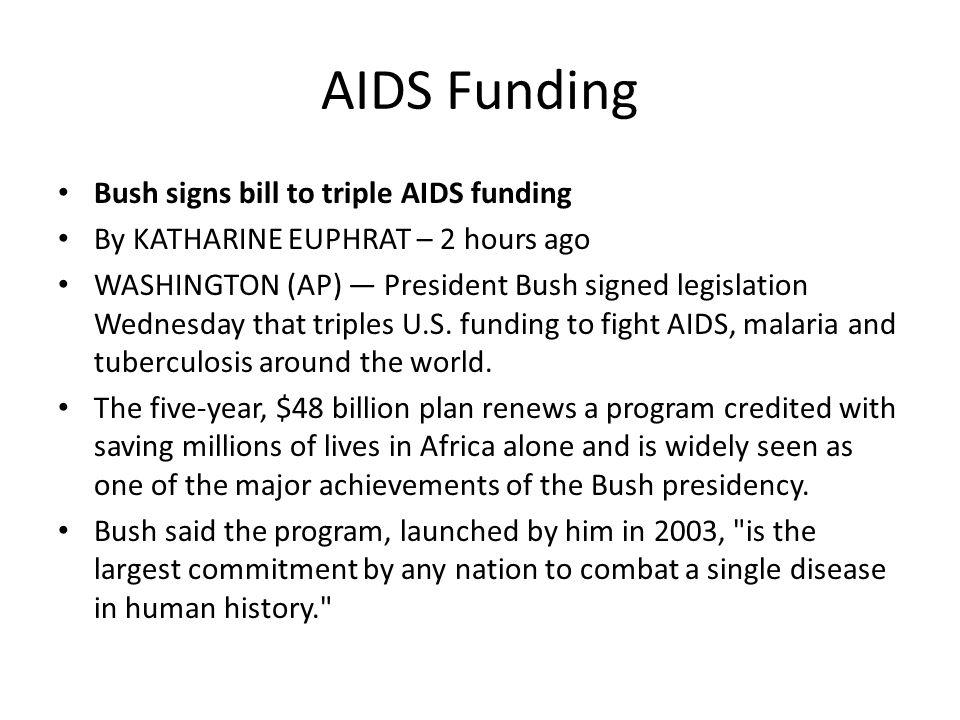 AIDS Funding Bush signs bill to triple AIDS funding By KATHARINE EUPHRAT – 2 hours ago WASHINGTON (AP) — President Bush signed legislation Wednesday that triples U.S.