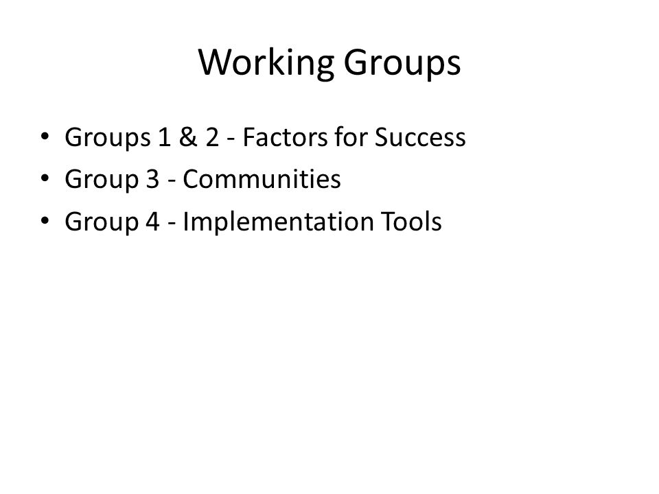 Working Groups Groups 1 & 2 - Factors for Success Group 3 - Communities Group 4 - Implementation Tools