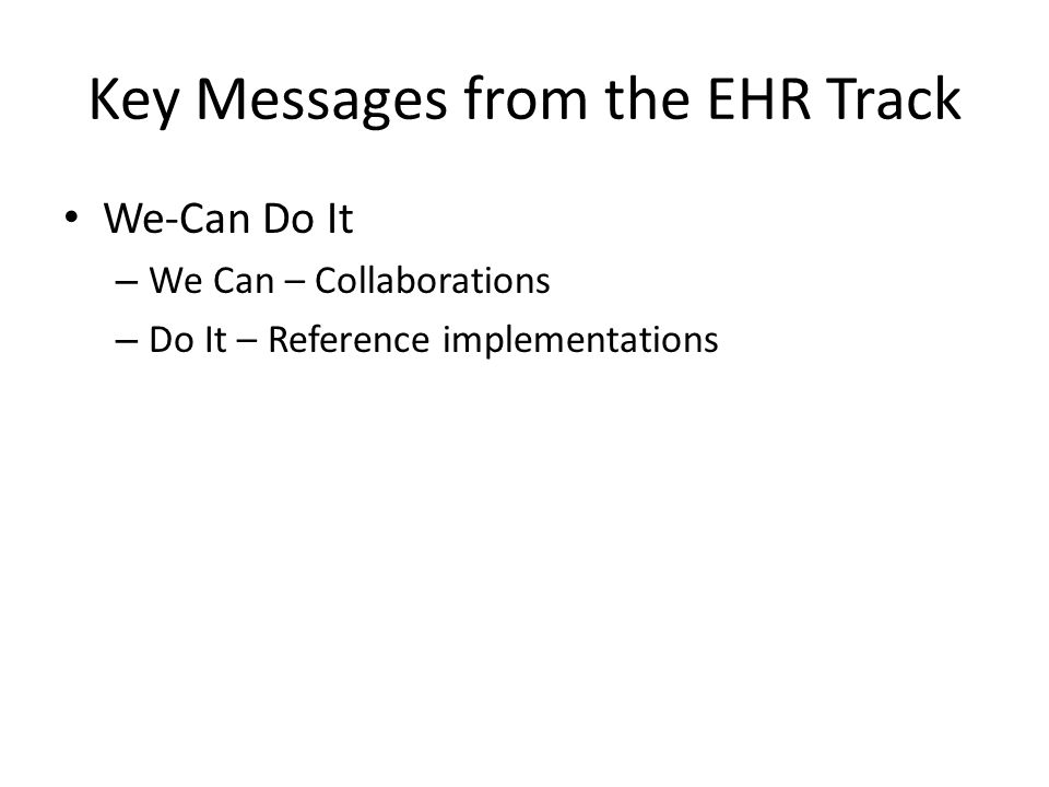 Key Messages from the EHR Track We-Can Do It – We Can – Collaborations – Do It – Reference implementations