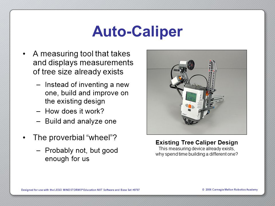 © 2006 Carnegie Mellon Robotics Academy Designed for use with the LEGO MINDSTORMS ® Education NXT Software and Base Set #9797 Auto-Caliper A measuring tool that takes and displays measurements of tree size already exists –Instead of inventing a new one, build and improve on the existing design –How does it work.