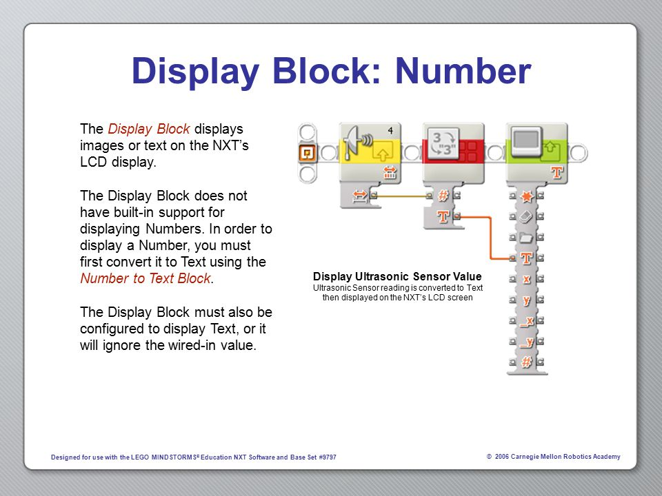 © 2006 Carnegie Mellon Robotics Academy Designed for use with the LEGO MINDSTORMS ® Education NXT Software and Base Set #9797 Display Block: Number The Display Block displays images or text on the NXT's LCD display.