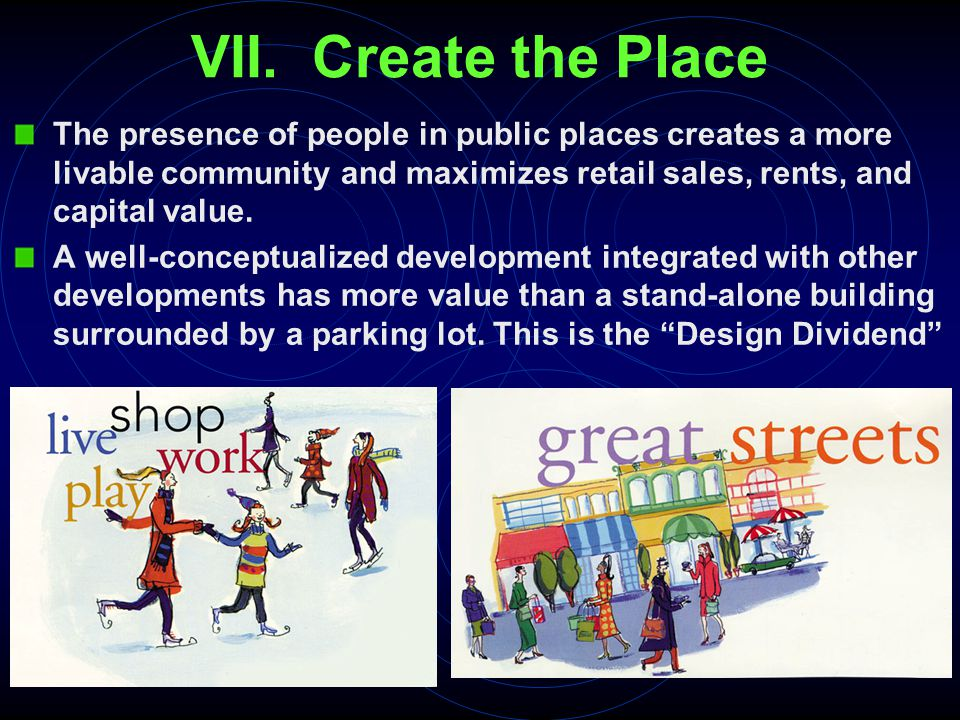 VII. Create the Place The presence of people in public places creates a more livable community and maximizes retail sales, rents, and capital value. A