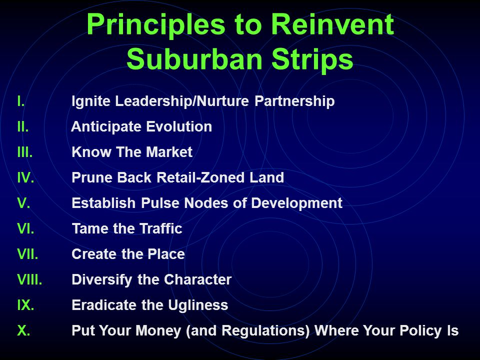 Principles to Reinvent Suburban Strips I. Ignite Leadership/Nurture Partnership II. Anticipate Evolution III. Know The Market IV. Prune Back Retail-Zo