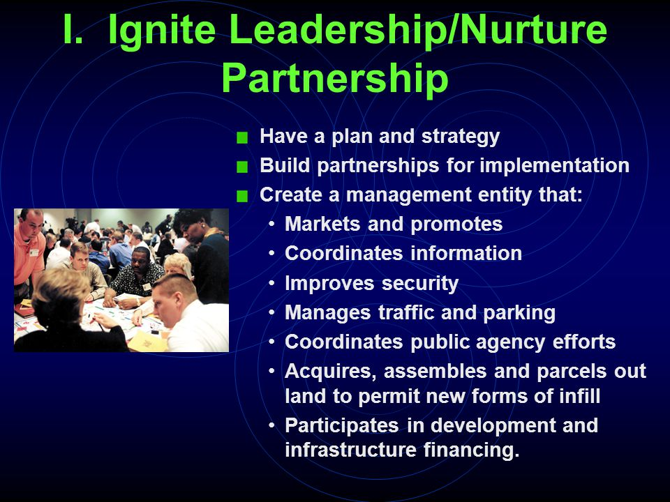 I. Ignite Leadership/Nurture Partnership Have a plan and strategy Build partnerships for implementation Create a management entity that: Markets and p