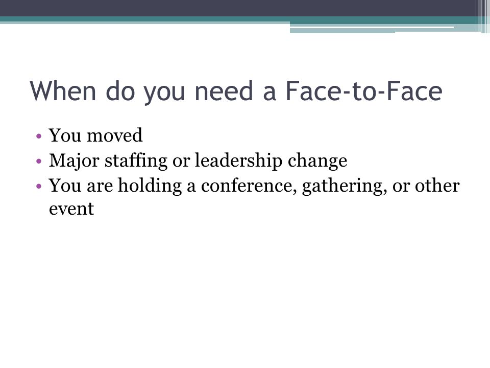 When do you need a Face-to-Face You moved Major staffing or leadership change You are holding a conference, gathering, or other event