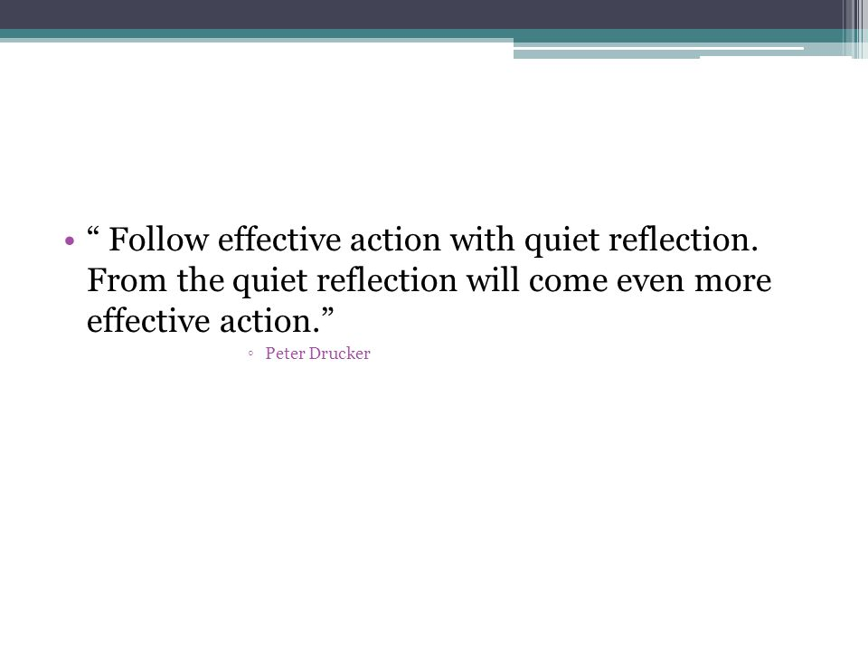 """ Follow effective action with quiet reflection. From the quiet reflection will come even more effective action."" ◦Peter Drucker"