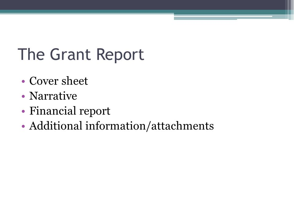 The Grant Report Cover sheet Narrative Financial report Additional information/attachments