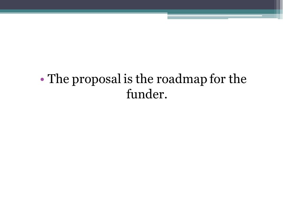 The proposal is the roadmap for the funder.