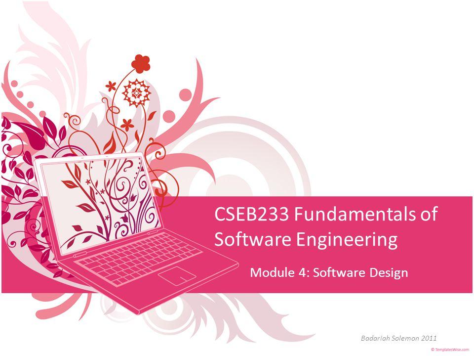 CSEB233 Fundamentals of Software Engineering Module 4: Software Design Badariah Solemon 2011