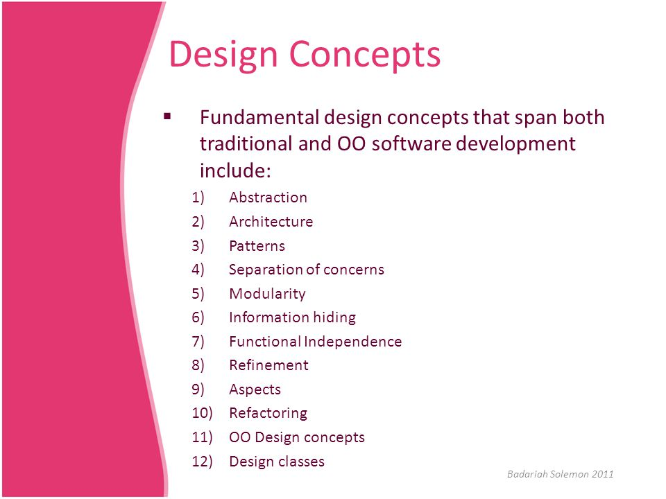 Design Concepts  Fundamental design concepts that span both traditional and OO software development include: 1)Abstraction 2)Architecture 3)Patterns