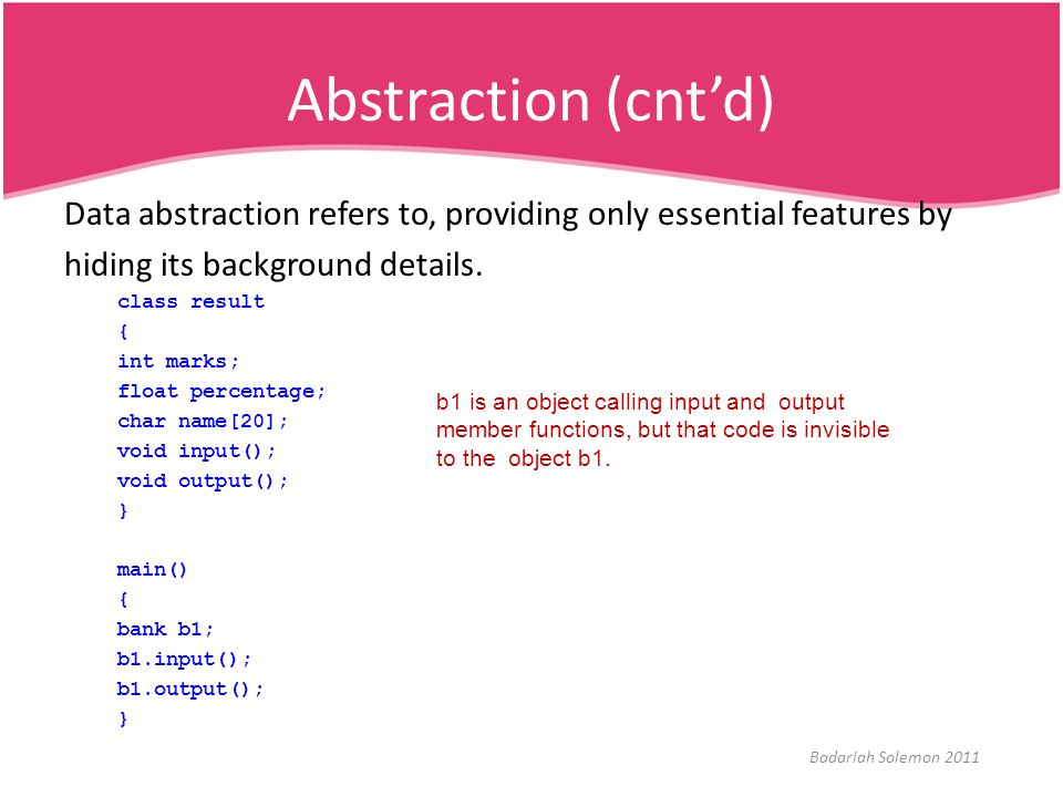 Abstraction (cnt'd) Data abstraction refers to, providing only essential features by hiding its background details. class result { int marks; float pe