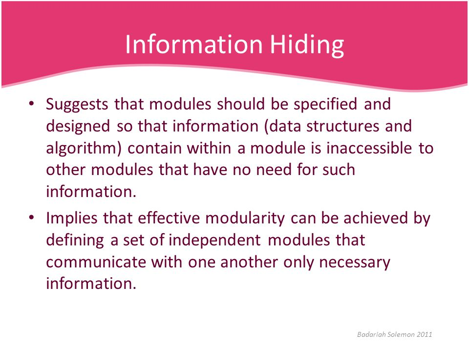 Information Hiding Suggests that modules should be specified and designed so that information (data structures and algorithm) contain within a module