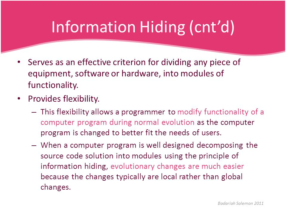 Information Hiding (cnt'd) Serves as an effective criterion for dividing any piece of equipment, software or hardware, into modules of functionality.
