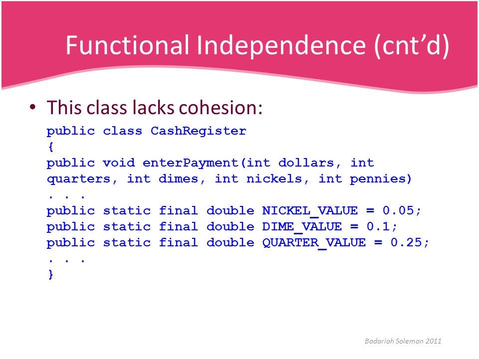 Functional Independence (cnt'd) This class lacks cohesion: public class CashRegister { public void enterPayment(int dollars, int quarters, int dimes,