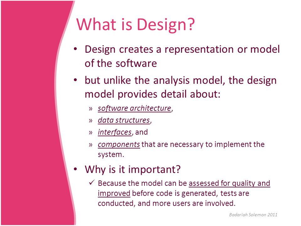 What is Design? Design creates a representation or model of the software but unlike the analysis model, the design model provides detail about: »softw