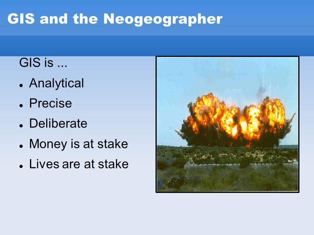 GIS and the Neogeographer GIS is... Analytical Precise Deliberate Money is at stake Lives are at stake