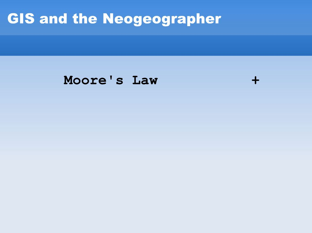 GIS and the Neogeographer Moore's Law +