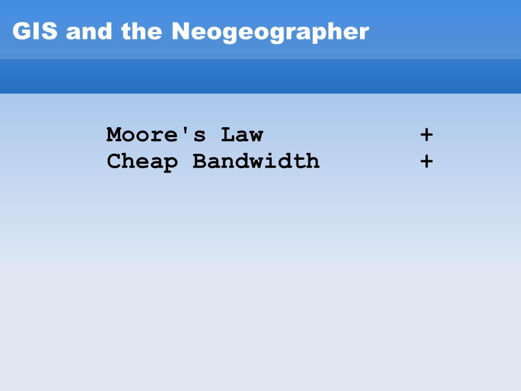 GIS and the Neogeographer Moore's Law + Cheap Bandwidth +