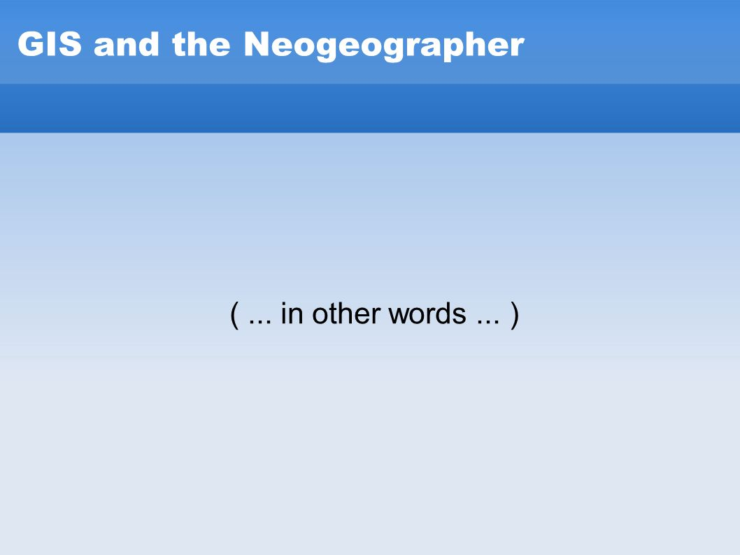 GIS and the Neogeographer (... in other words... )