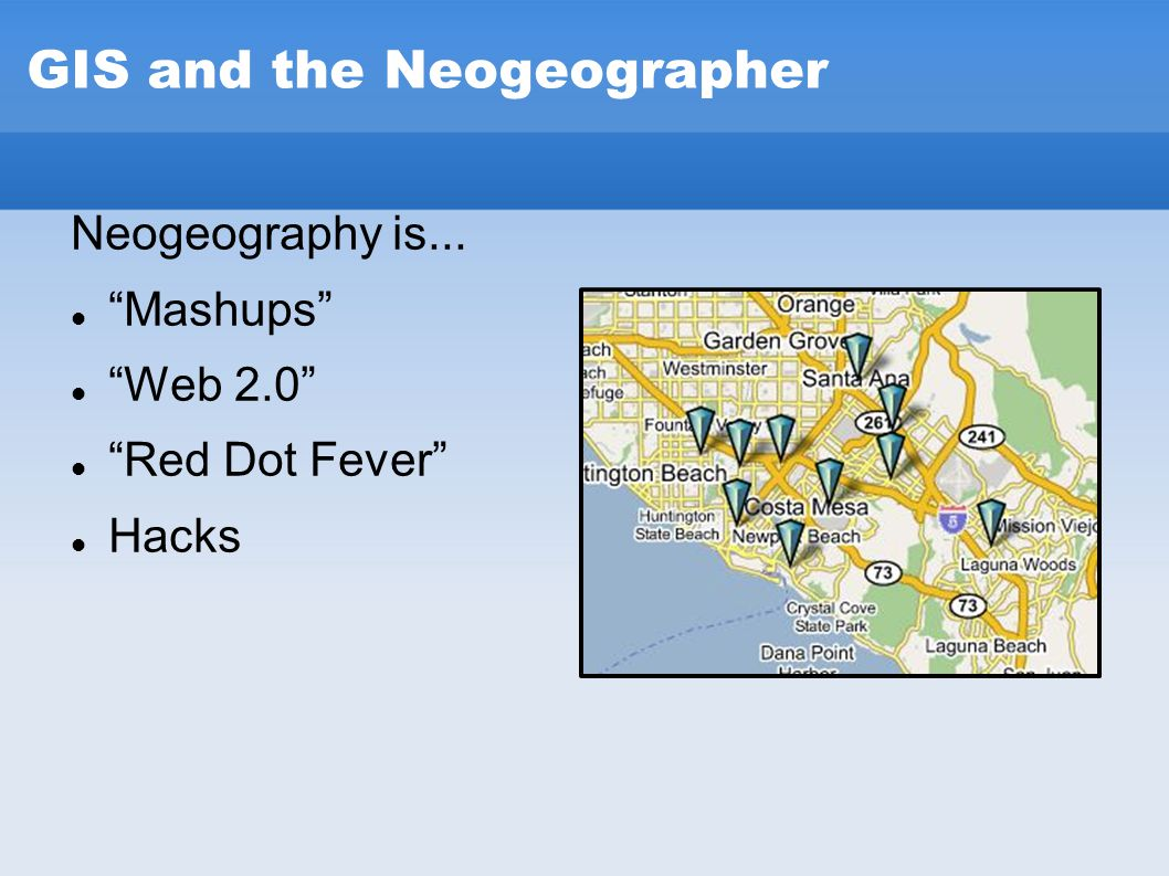 "GIS and the Neogeographer Neogeography is... ""Mashups"" ""Web 2.0"" ""Red Dot Fever"" Hacks"