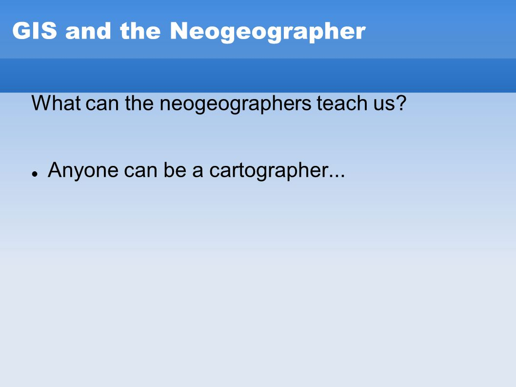 GIS and the Neogeographer What can the neogeographers teach us? Anyone can be a cartographer...