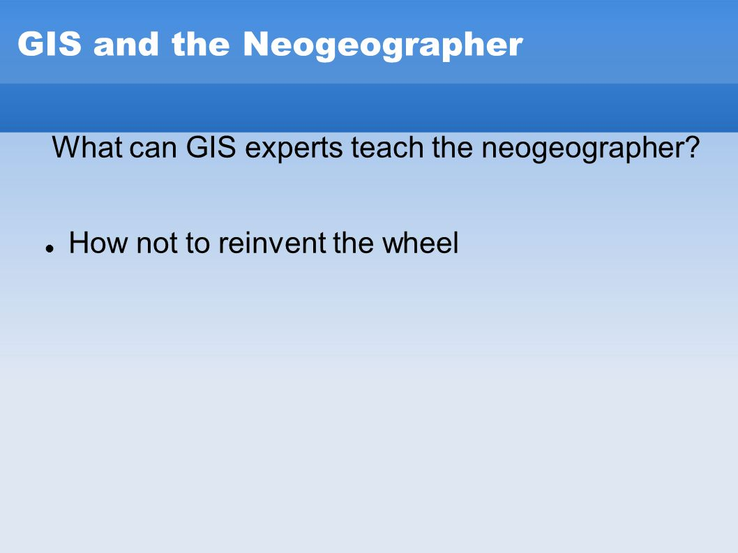 GIS and the Neogeographer What can GIS experts teach the neogeographer? How not to reinvent the wheel