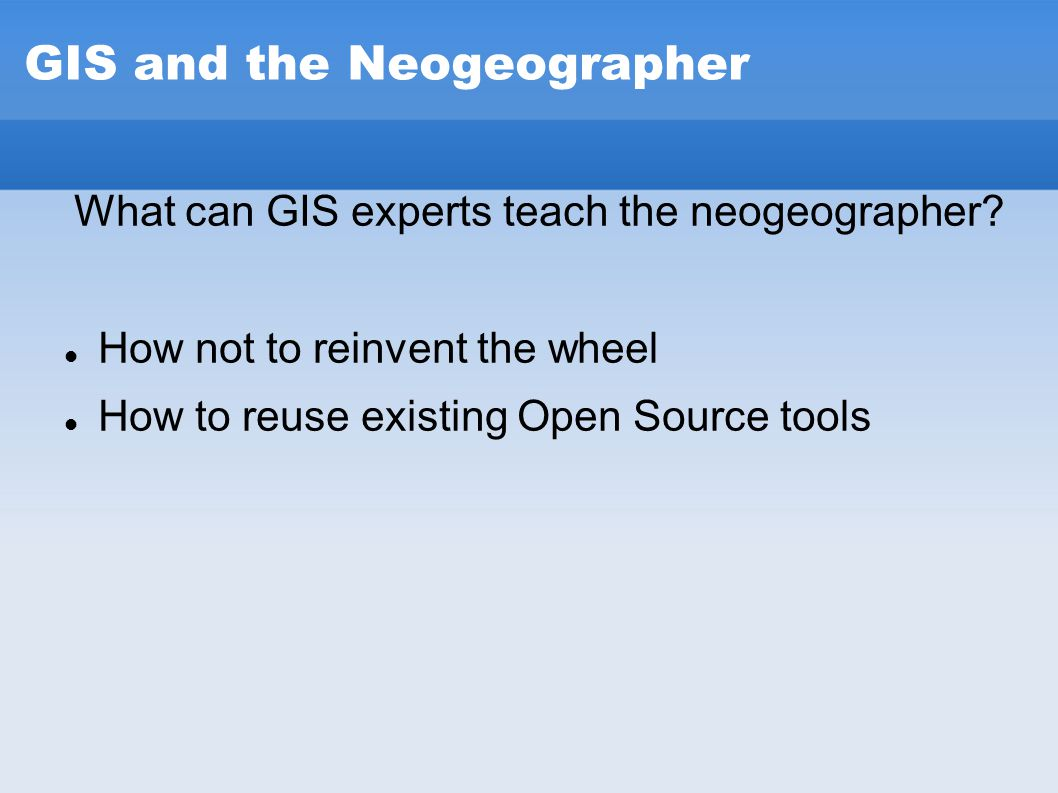GIS and the Neogeographer What can GIS experts teach the neogeographer? How not to reinvent the wheel How to reuse existing Open Source tools