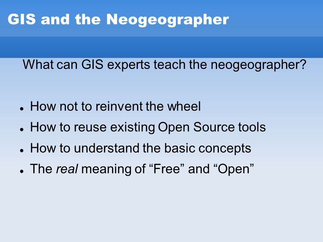 GIS and the Neogeographer What can GIS experts teach the neogeographer? How not to reinvent the wheel How to reuse existing Open Source tools How to u