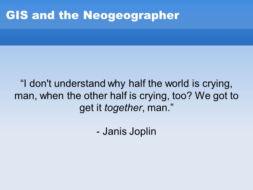 "GIS and the Neogeographer ""I don't understand why half the world is crying, man, when the other half is crying, too? We got to get it together, man."""
