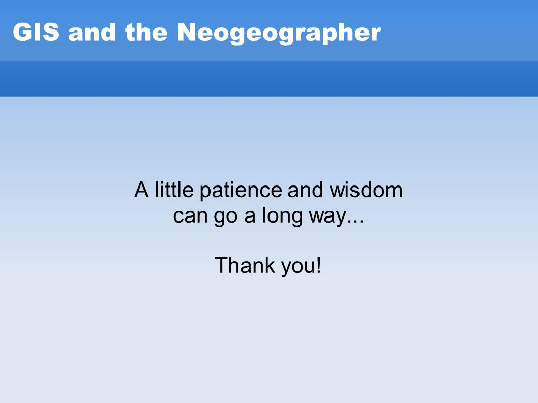 GIS and the Neogeographer A little patience and wisdom can go a long way... Thank you!