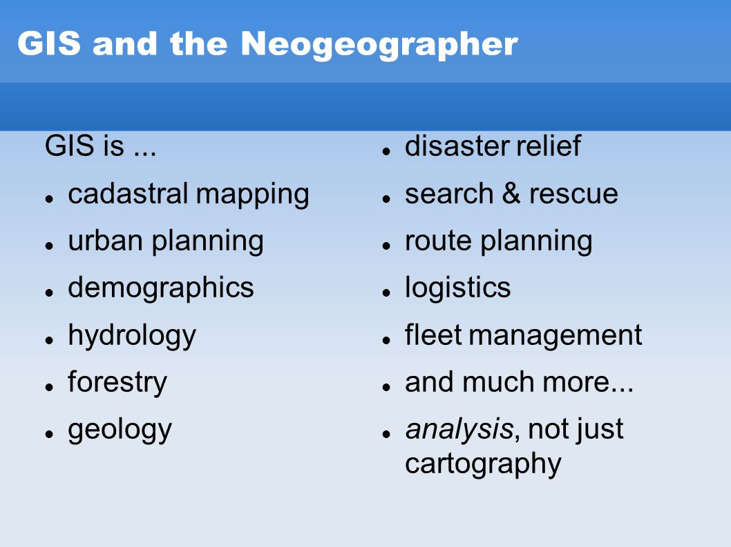 GIS and the Neogeographer GIS is... cadastral mapping urban planning demographics hydrology forestry geology disaster relief search & rescue route pla
