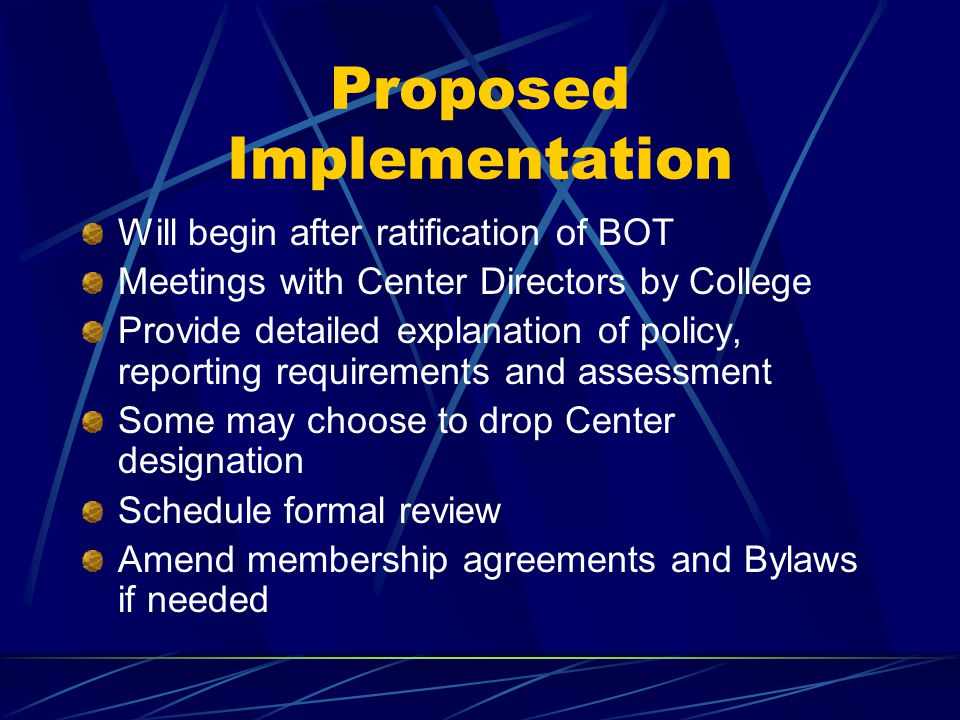 Proposed Implementation Will begin after ratification of BOT Meetings with Center Directors by College Provide detailed explanation of policy, reporting requirements and assessment Some may choose to drop Center designation Schedule formal review Amend membership agreements and Bylaws if needed