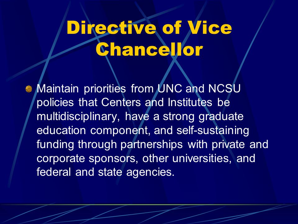 Directive of Vice Chancellor Maintain priorities from UNC and NCSU policies that Centers and Institutes be multidisciplinary, have a strong graduate education component, and self-sustaining funding through partnerships with private and corporate sponsors, other universities, and federal and state agencies.