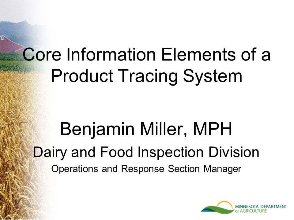 Benjamin Miller, MPH Dairy and Food Inspection Division Operations and Response Section Manager Core Information Elements of a Product Tracing System