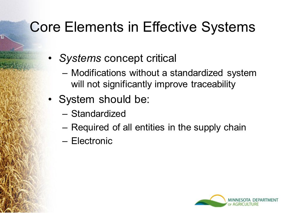 Core Elements in Effective Systems Systems concept critical –Modifications without a standardized system will not significantly improve traceability System should be: –Standardized –Required of all entities in the supply chain –Electronic