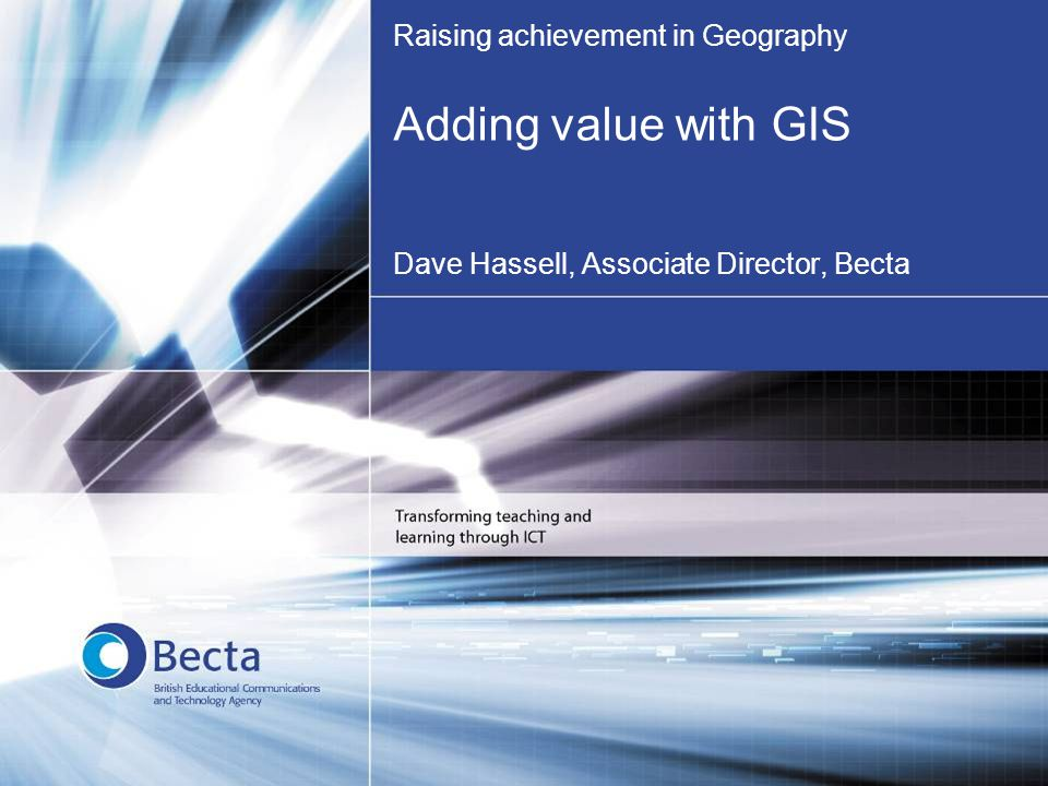Raising achievement in Geography Adding value with GIS Dave Hassell, Associate Director, Becta