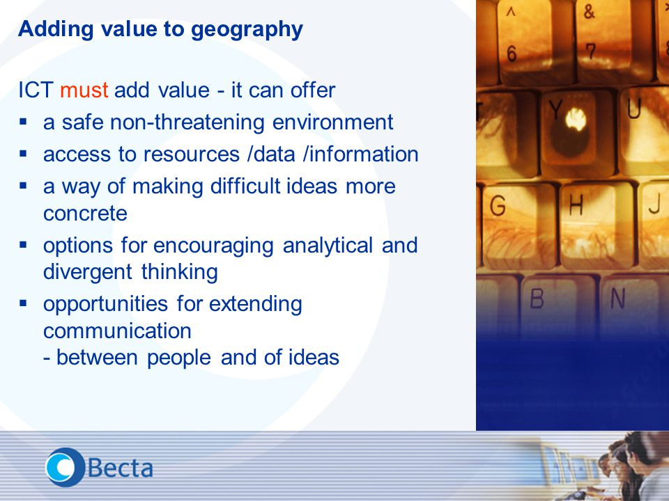 Adding value to geography ICT must add value - it can offer  a safe non-threatening environment  access to resources /data /information  a way of making difficult ideas more concrete  options for encouraging analytical and divergent thinking  opportunities for extending communication - between people and of ideas