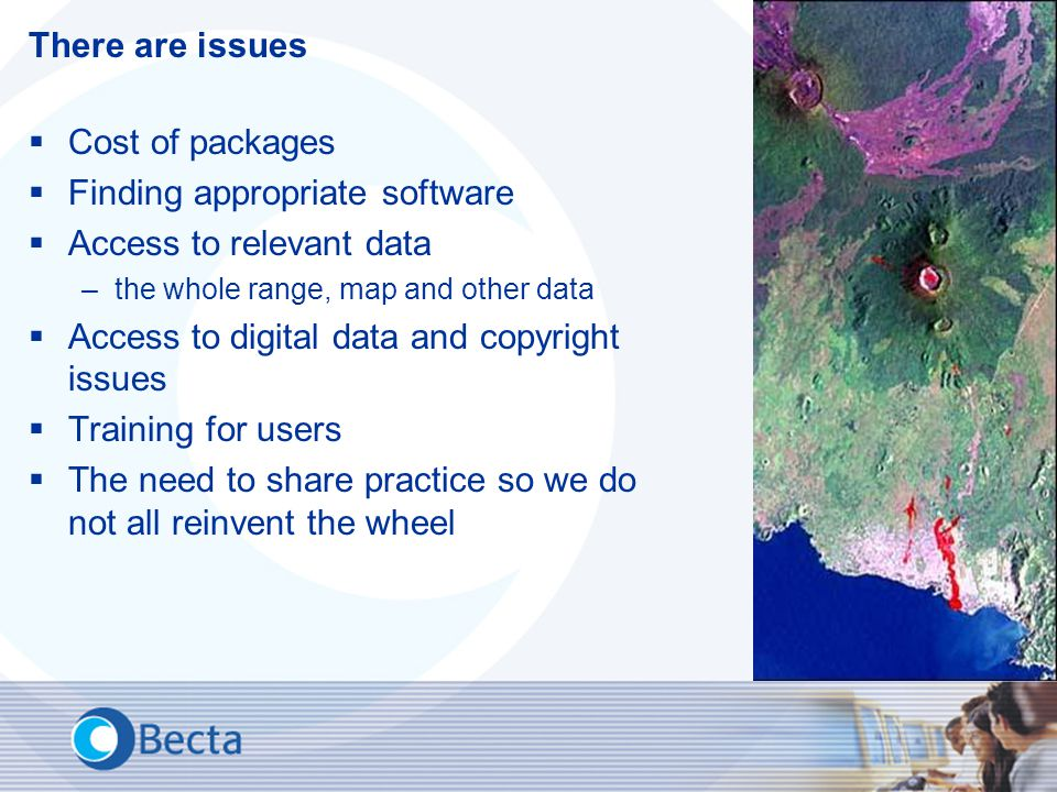 There are issues  Cost of packages  Finding appropriate software  Access to relevant data –the whole range, map and other data  Access to digital data and copyright issues  Training for users  The need to share practice so we do not all reinvent the wheel