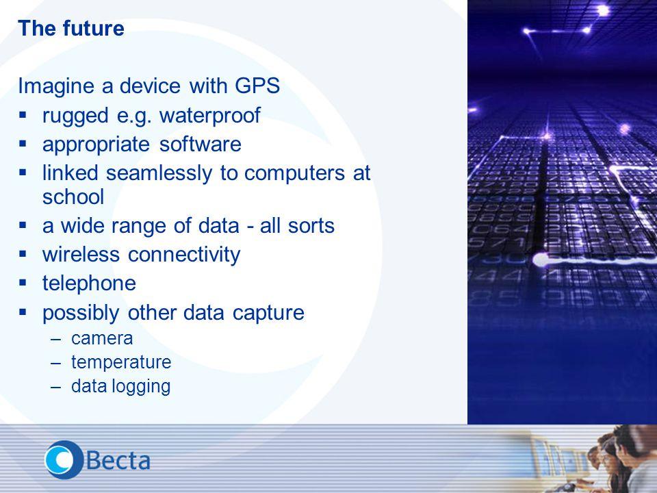 The future Imagine a device with GPS  rugged e.g.