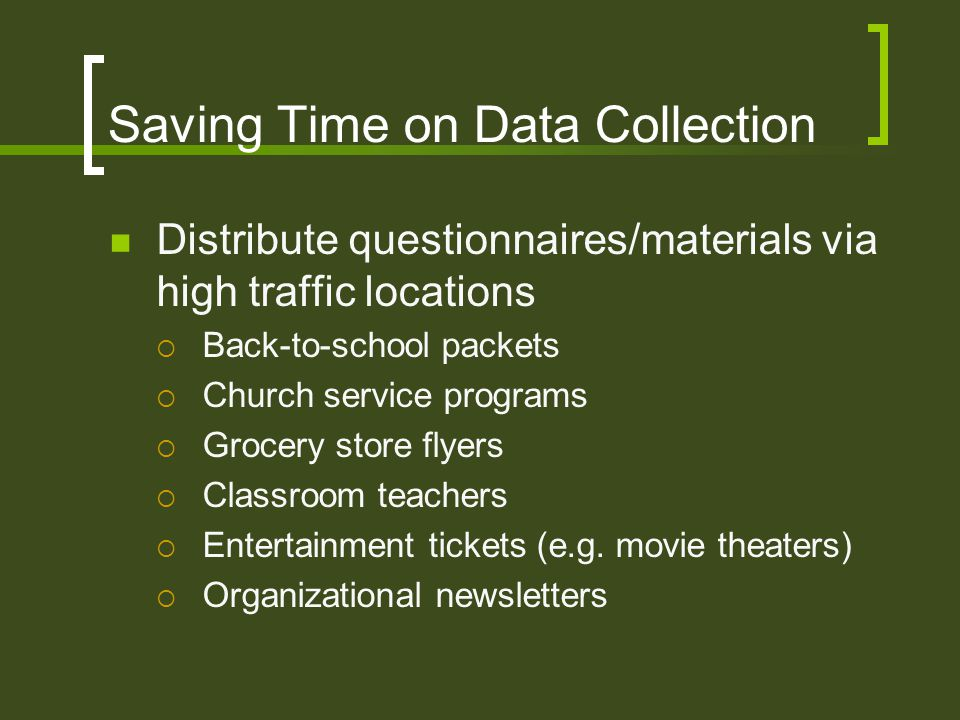 Saving Time on Data Collection Distribute questionnaires/materials via high traffic locations  Back-to-school packets  Church service programs  Grocery store flyers  Classroom teachers  Entertainment tickets (e.g.