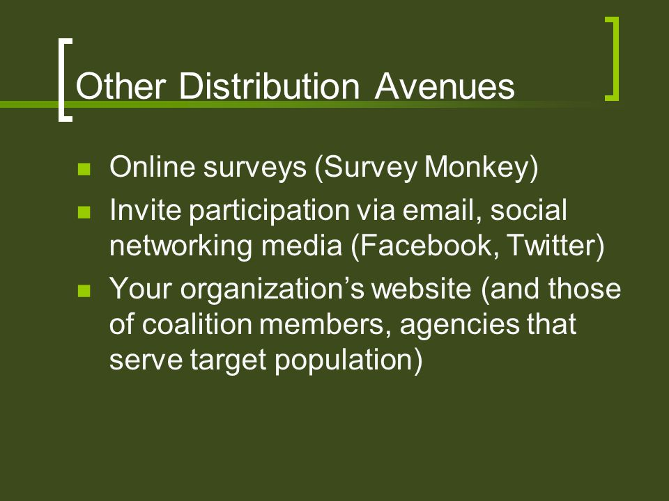Other Distribution Avenues Online surveys (Survey Monkey) Invite participation via email, social networking media (Facebook, Twitter) Your organization's website (and those of coalition members, agencies that serve target population)